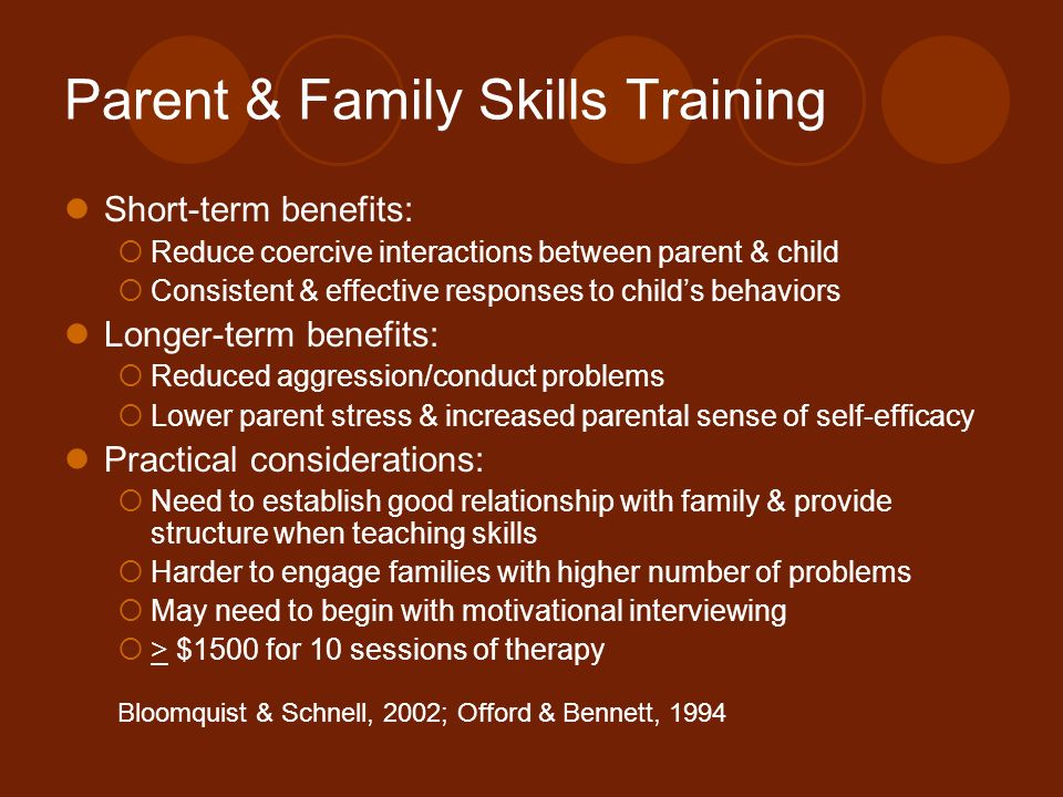 Parent & Family Skills Training Short-term benefits: Reduce coercive interactions between parent & child Consistent & effective responses to childs be