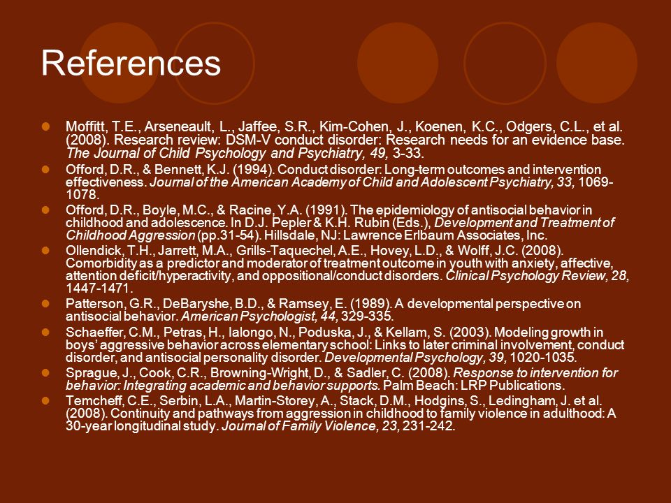 References Moffitt, T.E., Arseneault, L., Jaffee, S.R., Kim-Cohen, J., Koenen, K.C., Odgers, C.L., et al. (2008). Research review: DSM-V conduct disor