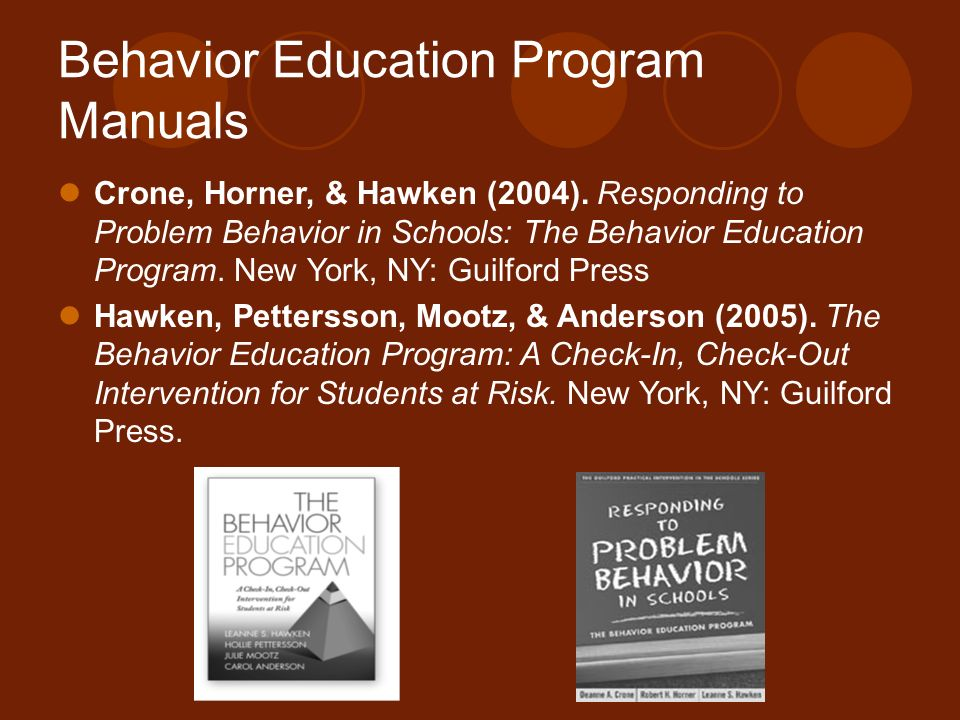 Behavior Education Program Manuals Crone, Horner, & Hawken (2004). Responding to Problem Behavior in Schools: The Behavior Education Program. New York