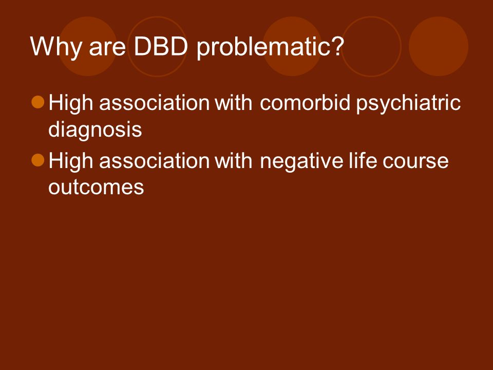 Why are DBD problematic? High association with comorbid psychiatric diagnosis High association with negative life course outcomes