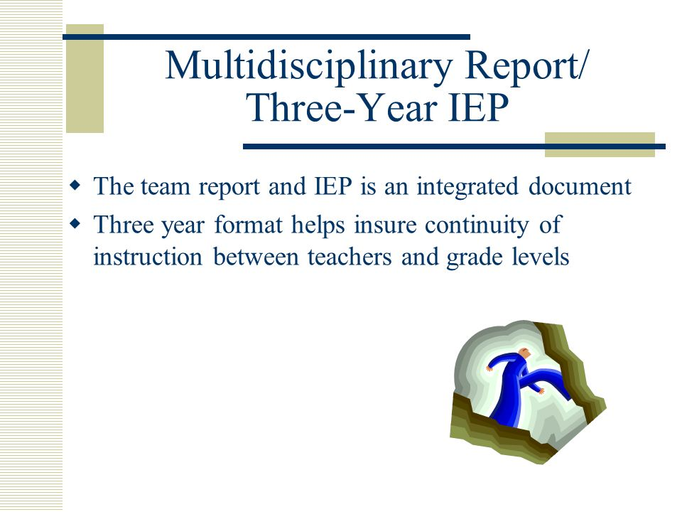 Multidisciplinary Report/ Three-Year IEP The team report and IEP is an integrated document Three year format helps insure continuity of instruction between teachers and grade levels