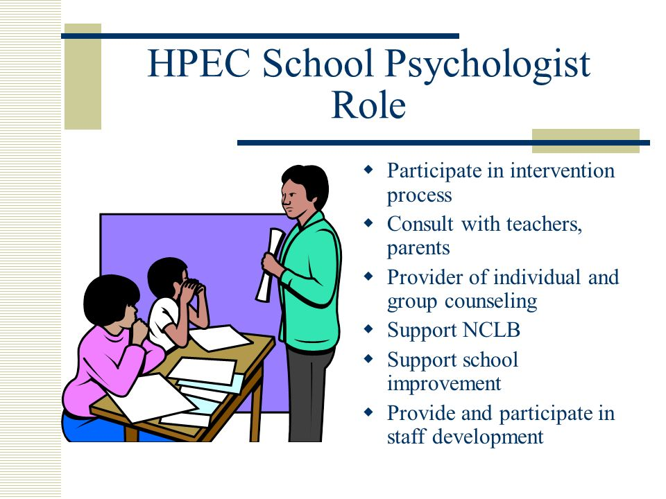 HPEC School Psychologist Role Participate in intervention process Consult with teachers, parents Provider of individual and group counseling Support NCLB Support school improvement Provide and participate in staff development