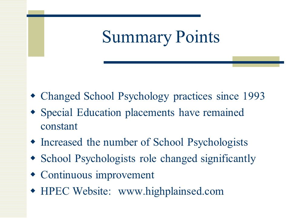 Summary Points Changed School Psychology practices since 1993 Special Education placements have remained constant Increased the number of School Psychologists School Psychologists role changed significantly Continuous improvement HPEC Website: