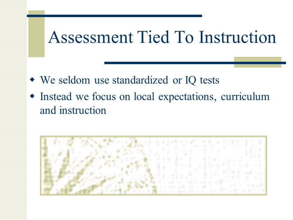 Assessment Tied To Instruction We seldom use standardized or IQ tests Instead we focus on local expectations, curriculum and instruction