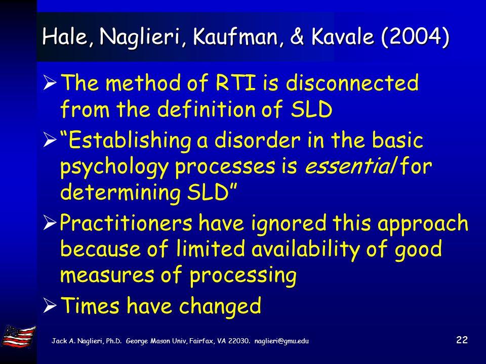 Jack A. Naglieri, Ph.D. George Mason Univ, Fairfax, VA 22030. naglieri@gmu.edu 21 Hale, Naglieri, Kaufman, & Kavale (2004) The definition of SLD is …
