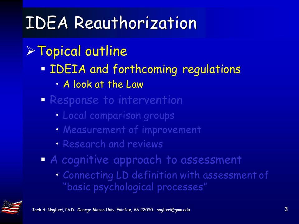 Jack A. Naglieri, Ph.D. George Mason Univ, Fairfax, VA 22030. naglieri@gmu.edu 2 IDEA Reauthorization Topical outline IDEIA and forthcoming regulation