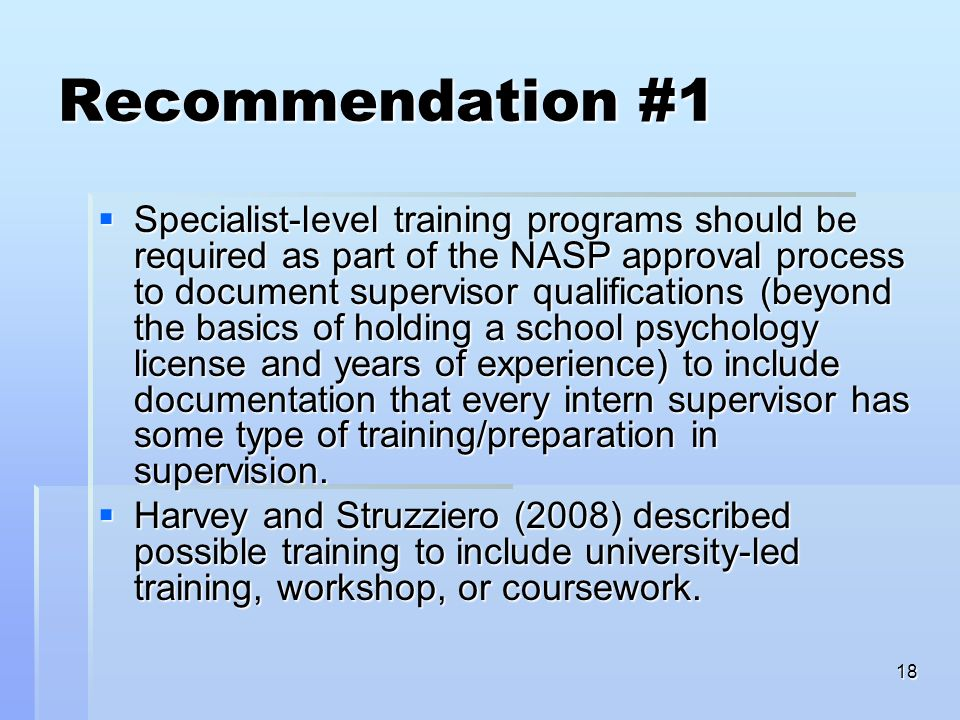 18 Recommendation #1 Specialist-level training programs should be required as part of the NASP approval process to document supervisor qualifications