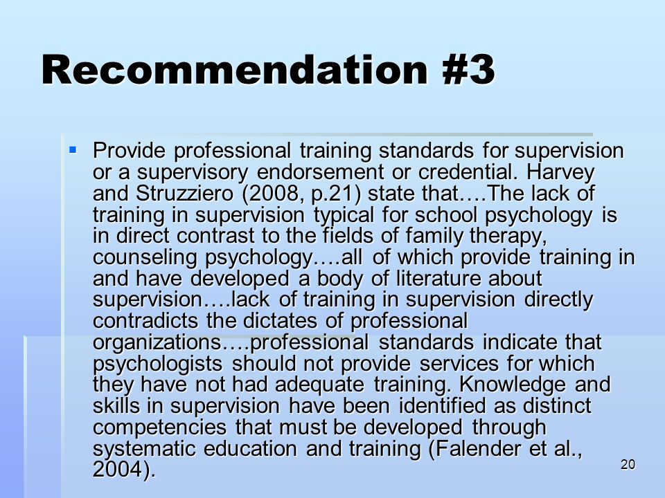 20 Recommendation #3 Provide professional training standards for supervision or a supervisory endorsement or credential. Harvey and Struzziero (2008,
