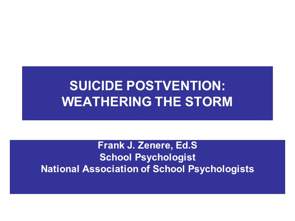 SUICIDE POSTVENTION: WEATHERING THE STORM Frank J. Zenere, Ed.S School Psychologist National Association of School Psychologists