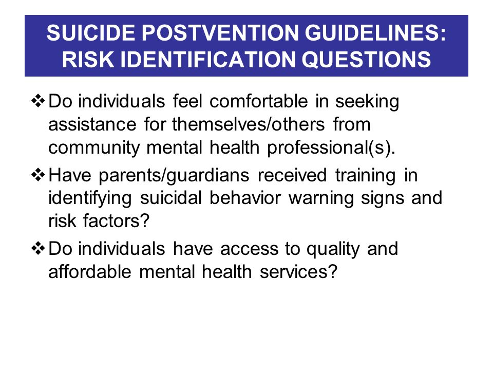 SUICIDE POSTVENTION GUIDELINES: RISK IDENTIFICATION QUESTIONS Do individuals feel comfortable in seeking assistance for themselves/others from communi