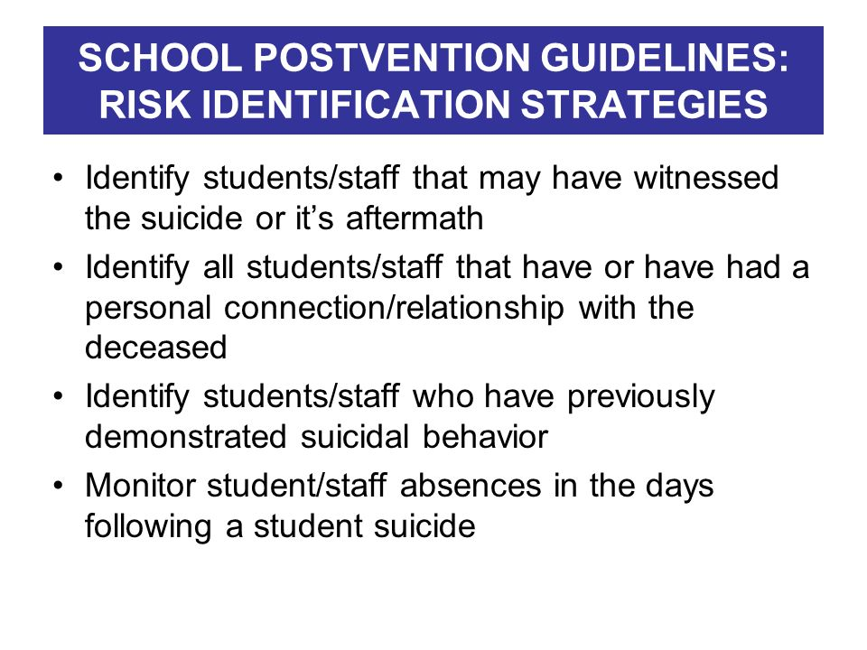 SCHOOL POSTVENTION GUIDELINES: RISK IDENTIFICATION STRATEGIES Identify students/staff that may have witnessed the suicide or its aftermath Identify al