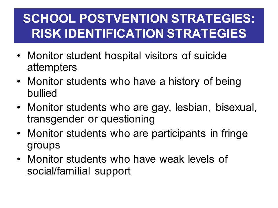 SCHOOL POSTVENTION STRATEGIES: RISK IDENTIFICATION STRATEGIES Monitor student hospital visitors of suicide attempters Monitor students who have a hist