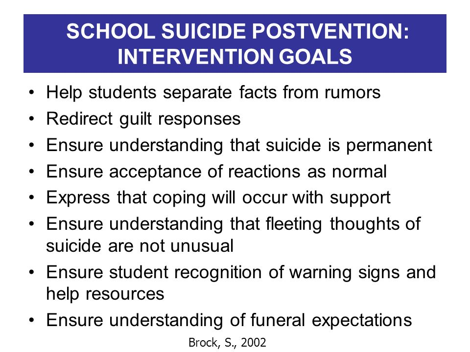 SCHOOL SUICIDE POSTVENTION: INTERVENTION GOALS Help students separate facts from rumors Redirect guilt responses Ensure understanding that suicide is