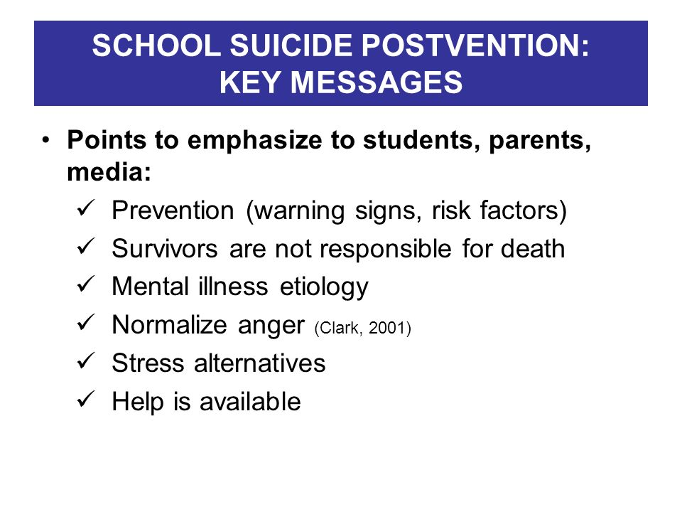 SCHOOL SUICIDE POSTVENTION: KEY MESSAGES Points to emphasize to students, parents, media: Prevention (warning signs, risk factors) Survivors are not r