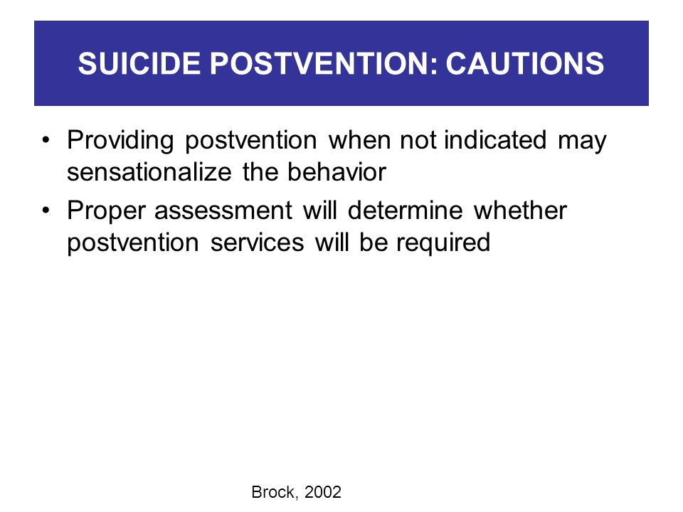 SUICIDE POSTVENTION: CAUTIONS Providing postvention when not indicated may sensationalize the behavior Proper assessment will determine whether postve