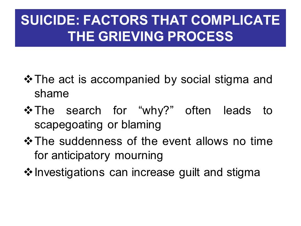 SUICIDE: FACTORS THAT COMPLICATE THE GRIEVING PROCESS The act is accompanied by social stigma and shame The search for why? often leads to scapegoatin