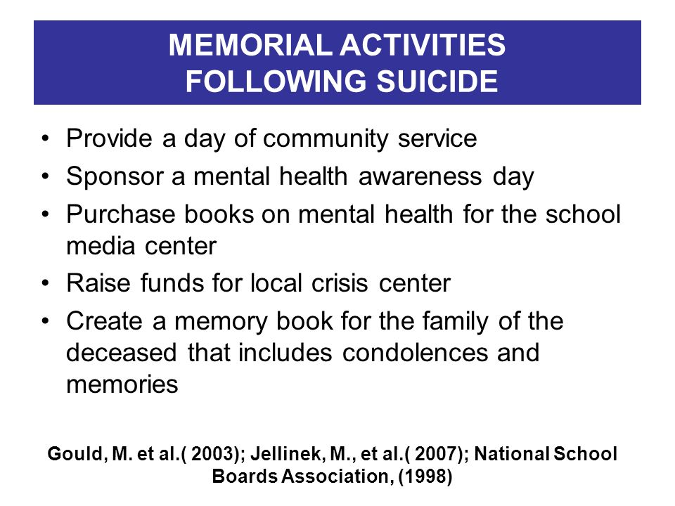 MEMORIAL ACTIVITIES FOLLOWING SUICIDE Provide a day of community service Sponsor a mental health awareness day Purchase books on mental health for the