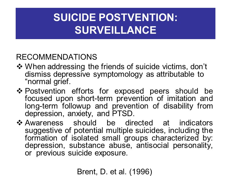 SUICIDE POSTVENTION: SURVEILLANCE RECOMMENDATIONS When addressing the friends of suicide victims, dont dismiss depressive symptomology as attributable