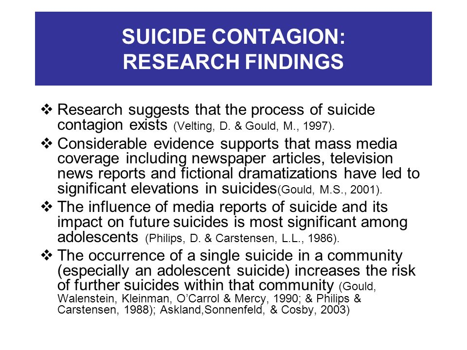 SUICIDE CONTAGION: RESEARCH FINDINGS Research suggests that the process of suicide contagion exists (Velting, D. & Gould, M., 1997). Considerable evid