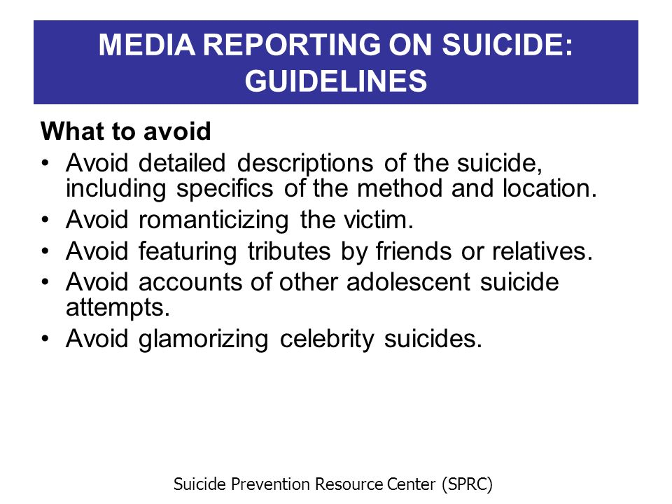 MEDIA REPORTING ON SUICIDE: GUIDELINES What to avoid Avoid detailed descriptions of the suicide, including specifics of the method and location. Avoid