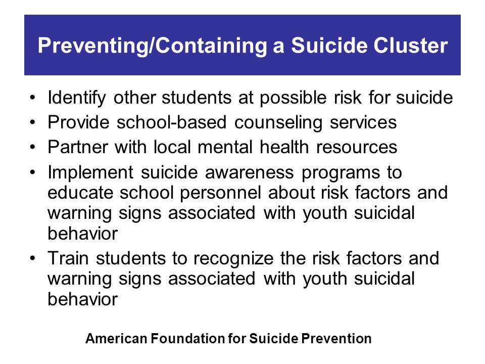Preventing/Containing a Suicide Cluster Identify other students at possible risk for suicide Provide school-based counseling services Partner with loc