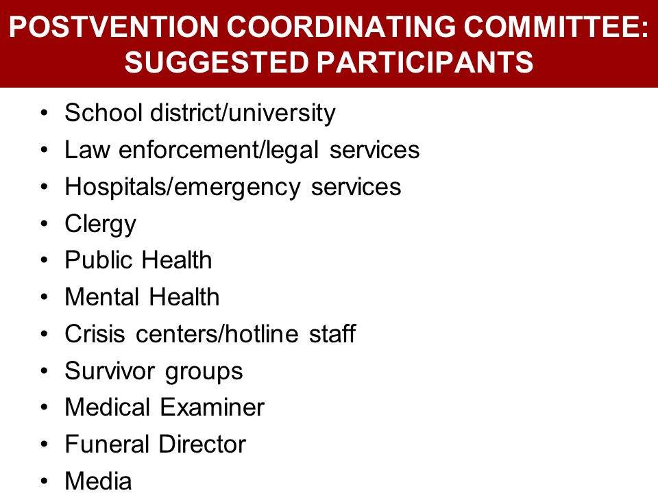 POSTVENTION COORDINATING COMMITTEE: SUGGESTED PARTICIPANTS School district/university Law enforcement/legal services Hospitals/emergency services Cler