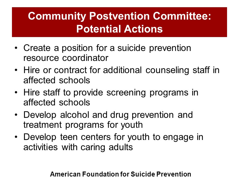 Community Postvention Committee: Potential Actions Create a position for a suicide prevention resource coordinator Hire or contract for additional cou