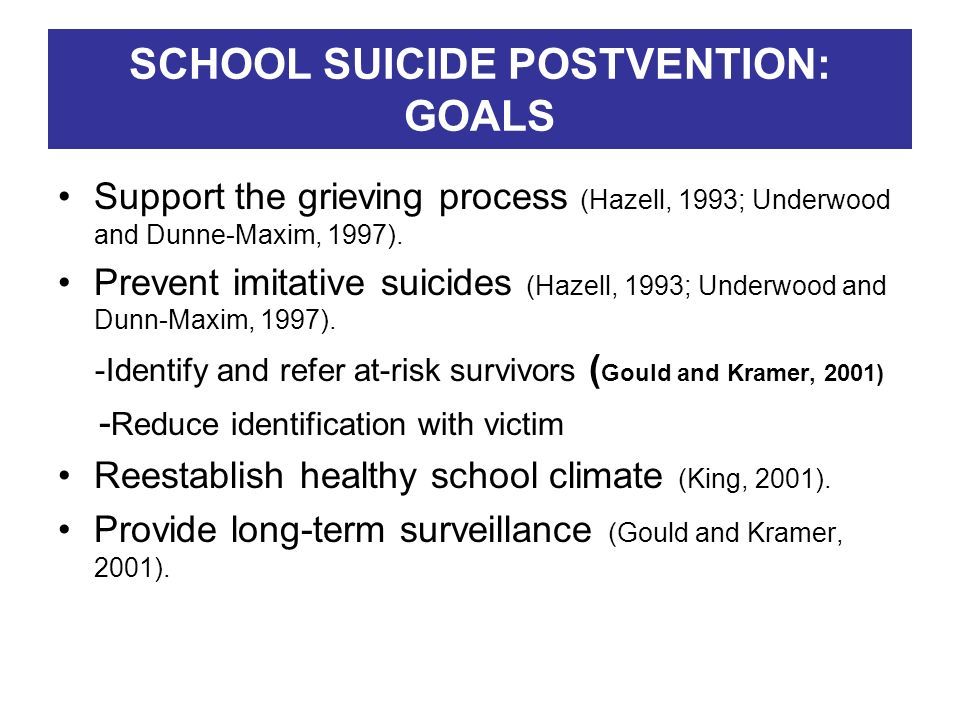 SCHOOL SUICIDE POSTVENTION: GOALS Support the grieving process (Hazell, 1993; Underwood and Dunne-Maxim, 1997). Prevent imitative suicides (Hazell, 19