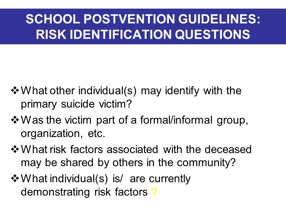 SCHOOL POSTVENTION GUIDELINES: RISK IDENTIFICATION QUESTIONS What other individual(s) may identify with the primary suicide victim? Was the victim par