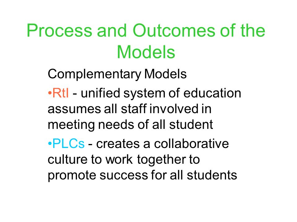Process and Outcomes of the Models Complementary Models RtI - unified system of education assumes all staff involved in meeting needs of all student PLCs - creates a collaborative culture to work together to promote success for all students