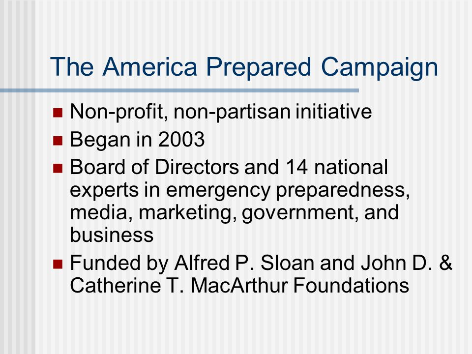 The America Prepared Campaign Non-profit, non-partisan initiative Began in 2003 Board of Directors and 14 national experts in emergency preparedness,