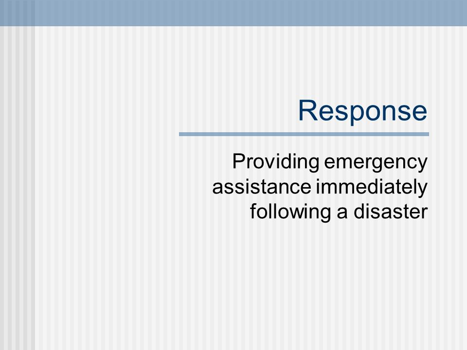 Response Providing emergency assistance immediately following a disaster