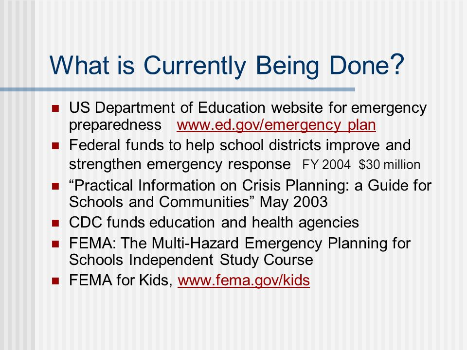 What is Currently Being Done ? US Department of Education website for emergency preparedness www.ed.gov/emergency plan Federal funds to help school di