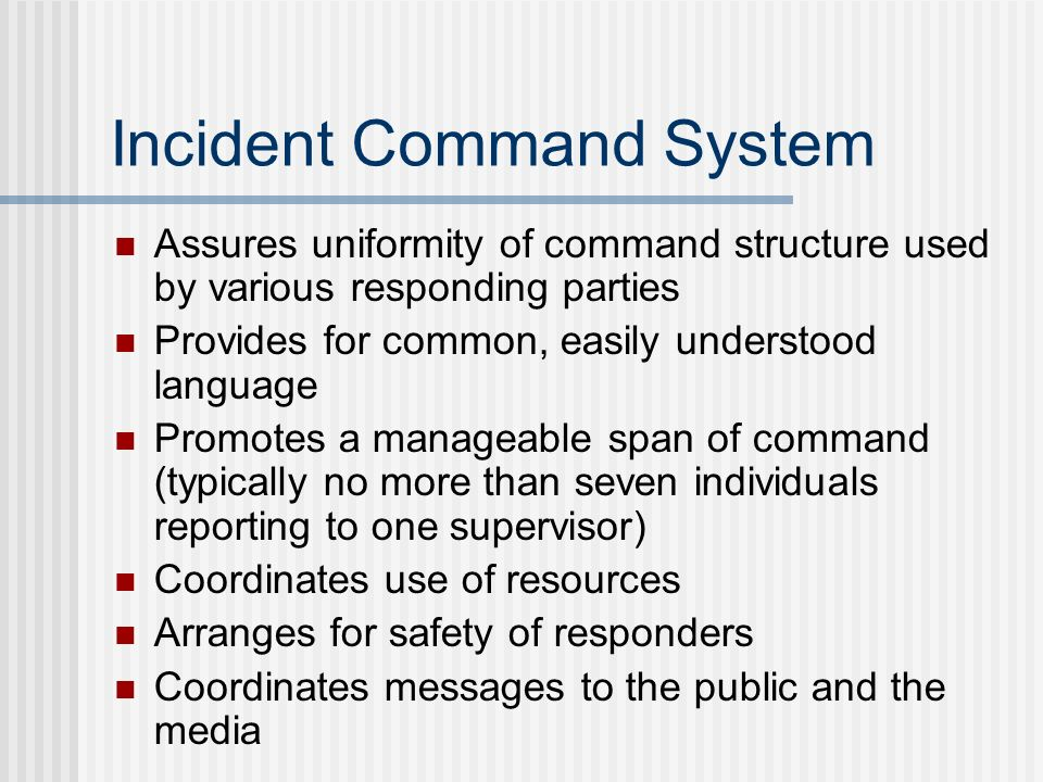 Incident Command System Assures uniformity of command structure used by various responding parties Provides for common, easily understood language Pro