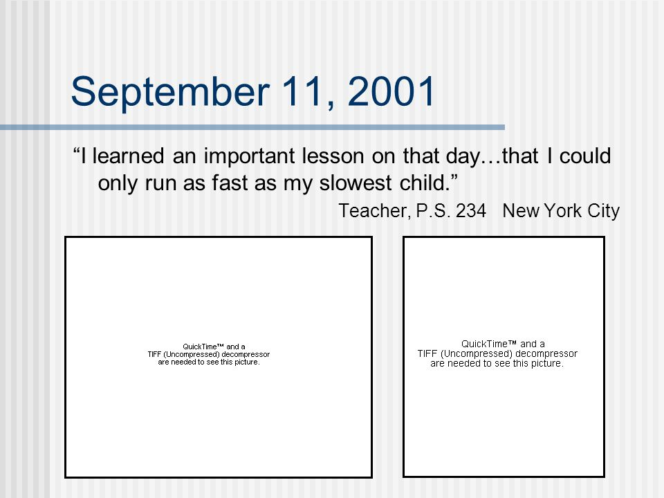 September 11, 2001 I learned an important lesson on that day…that I could only run as fast as my slowest child. Teacher, P.S. 234 New York City