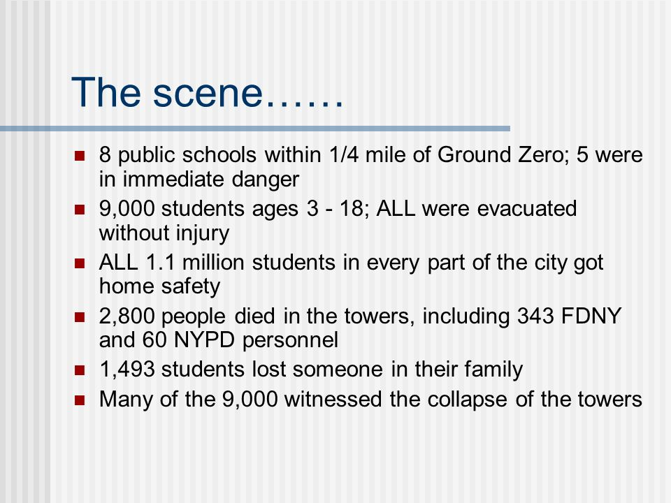 The scene…… 8 public schools within 1/4 mile of Ground Zero; 5 were in immediate danger 9,000 students ages 3 - 18; ALL were evacuated without injury