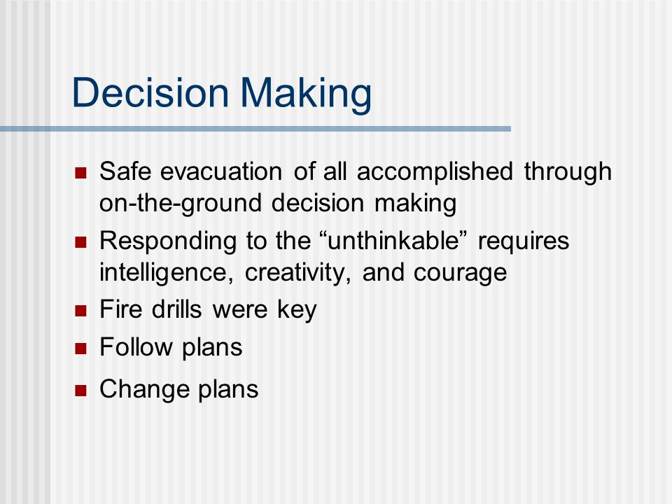 Decision Making Safe evacuation of all accomplished through on-the-ground decision making Responding to the unthinkable requires intelligence, creativ