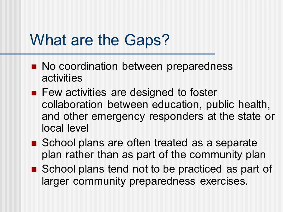 What are the Gaps? No coordination between preparedness activities Few activities are designed to foster collaboration between education, public healt