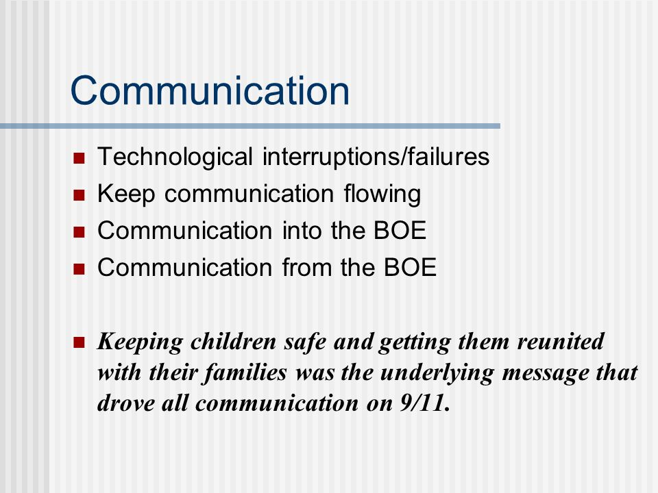 Communication Technological interruptions/failures Keep communication flowing Communication into the BOE Communication from the BOE Keeping children s