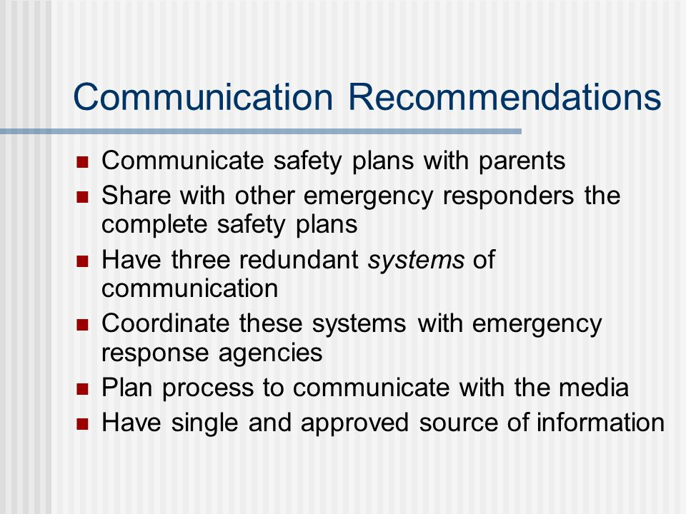 Communication Recommendations Communicate safety plans with parents Share with other emergency responders the complete safety plans Have three redunda