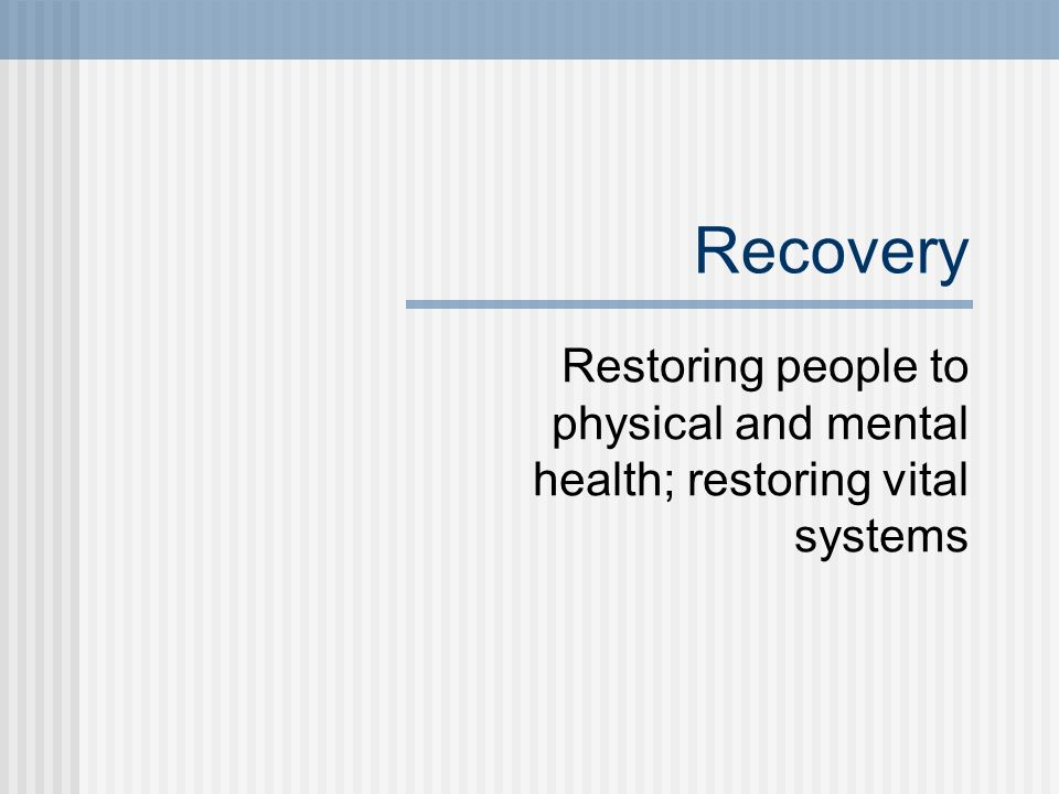 Recovery Restoring people to physical and mental health; restoring vital systems