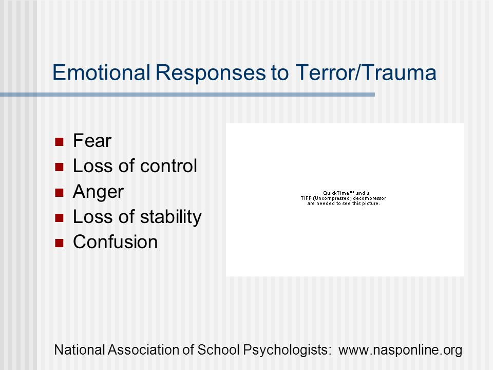 Emotional Responses to Terror/Trauma Fear Loss of control Anger Loss of stability Confusion National Association of School Psychologists: www.nasponli
