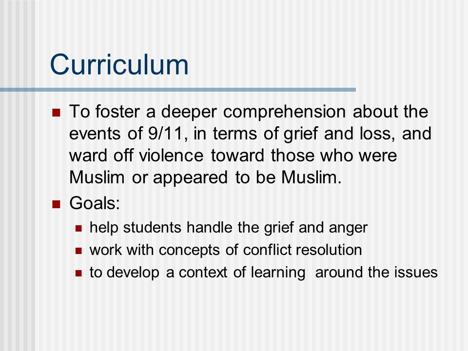 Curriculum To foster a deeper comprehension about the events of 9/11, in terms of grief and loss, and ward off violence toward those who were Muslim o