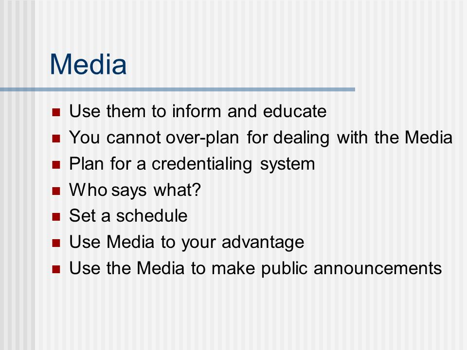 Media Use them to inform and educate You cannot over-plan for dealing with the Media Plan for a credentialing system Who says what? Set a schedule Use