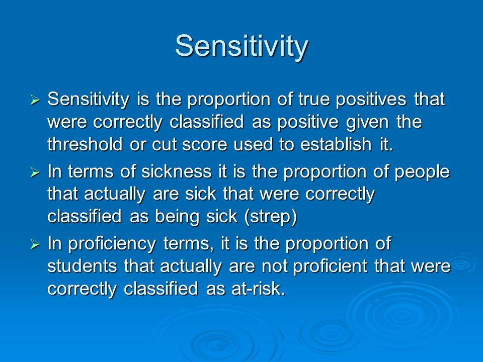 Sensitivity Sensitivity is the proportion of true positives that were correctly classified as positive given the threshold or cut score used to establish it.