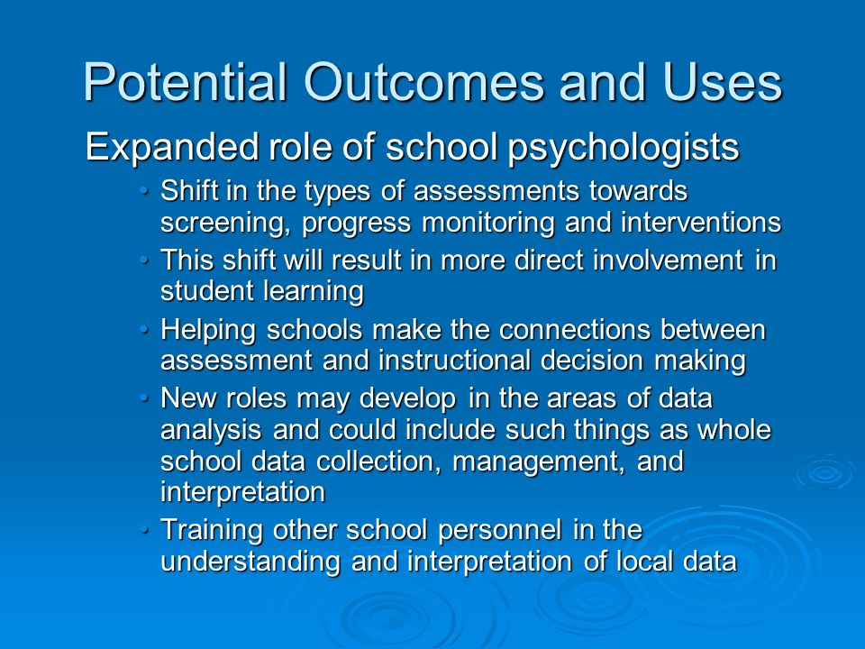 Potential Outcomes and Uses Expanded role of school psychologists Shift in the types of assessments towards screening, progress monitoring and interventionsShift in the types of assessments towards screening, progress monitoring and interventions This shift will result in more direct involvement in student learningThis shift will result in more direct involvement in student learning Helping schools make the connections between assessment and instructional decision makingHelping schools make the connections between assessment and instructional decision making New roles may develop in the areas of data analysis and could include such things as whole school data collection, management, and interpretationNew roles may develop in the areas of data analysis and could include such things as whole school data collection, management, and interpretation Training other school personnel in the understanding and interpretation of local dataTraining other school personnel in the understanding and interpretation of local data