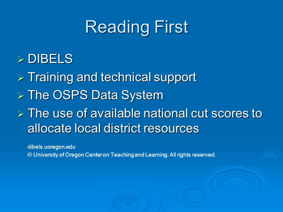 Reading First DIBELS DIBELS Training and technical support Training and technical support The OSPS Data System The OSPS Data System The use of available national cut scores to allocate local district resources The use of available national cut scores to allocate local district resources dibels.uoregon.edu © University of Oregon Center on Teaching and Learning.