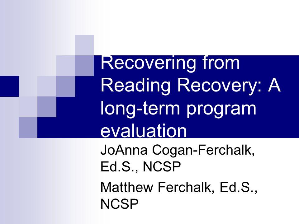 Recovering from Reading Recovery: A long-term program evaluation JoAnna Cogan-Ferchalk, Ed.S., NCSP Matthew Ferchalk, Ed.S., NCSP