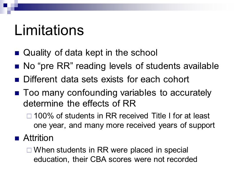 Limitations Quality of data kept in the school No pre RR reading levels of students available Different data sets exists for each cohort Too many confounding variables to accurately determine the effects of RR 100% of students in RR received Title I for at least one year, and many more received years of support Attrition When students in RR were placed in special education, their CBA scores were not recorded
