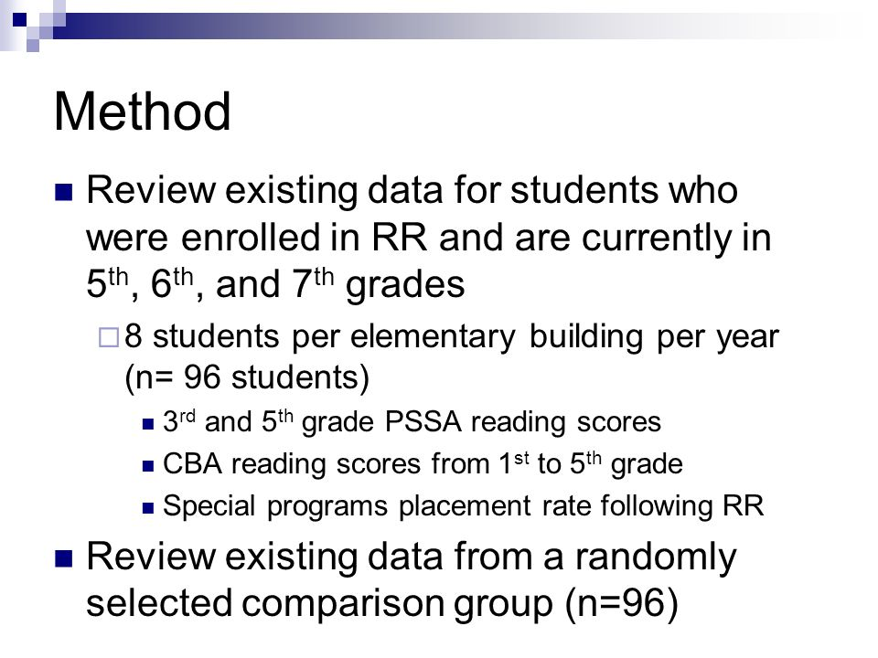 Method Review existing data for students who were enrolled in RR and are currently in 5 th, 6 th, and 7 th grades 8 students per elementary building per year (n= 96 students) 3 rd and 5 th grade PSSA reading scores CBA reading scores from 1 st to 5 th grade Special programs placement rate following RR Review existing data from a randomly selected comparison group (n=96)